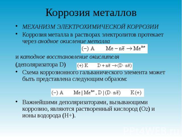 Коррозия металлов МЕХАНИЗМ ЭЛЕКТРОХИМИЧЕСКОЙ КОРРОЗИИ Коррозия металла в растворах электролитов протекает через анодное окисление металла и катодное восстановление окислителя (деполяризатора D) Схема коррозионного гальванического элемента может быть…