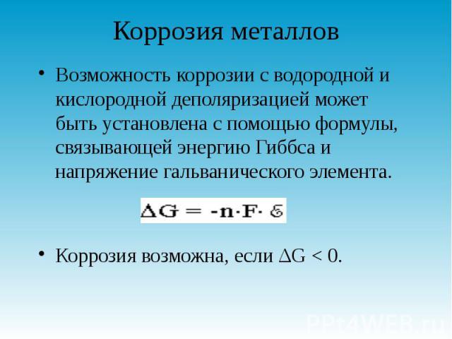 Коррозия металлов Возможность коррозии с водородной и кислородной деполяризацией может быть установлена с помощью формулы, связывающей энергию Гиббса и напряжение гальванического элемента. Коррозия возможна, если ΔG < 0.
