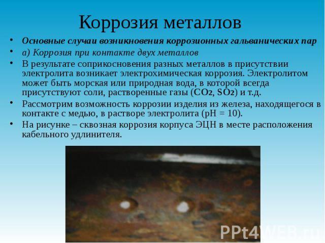 Коррозия металлов Основные случаи возникновения коррозионных гальванических пар а) Коррозия при контакте двух металлов В результате соприкосновения разных металлов в присутствии электролита возникает электрохимическая коррозия. Электролитом может бы…