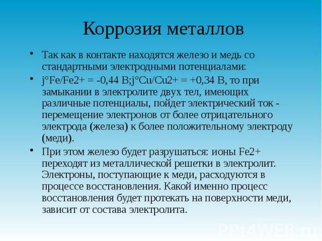 Коррозия металлов Так как в контакте находятся железо и медь со стандартными электродными потенциалами: j°Fe/Fe2+ = -0,44 В;j°Cu/Cu2+ = +0,34 В, то при замыкании в электролите двух тел, имеющих различные потенциалы, пойдет электрический ток - переме…