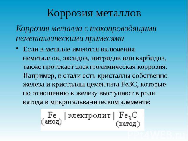 Коррозия металлов Коррозия металла с токопроводящими неметаллическими примесями Если в металле имеются включения неметаллов, оксидов, нитридов или карбидов, также протекает электрохимическая коррозия. Например, в стали есть кристаллы собственно желе…
