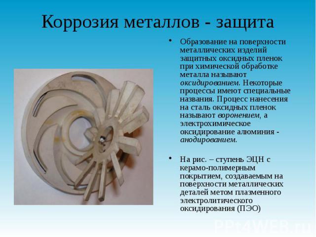 Коррозия металлов - защита Образование на поверхности металлических изделий защитных оксидных пленок при химической обработке металла называют оксидированием. Некоторые процессы имеют специальные названия. Процесс нанесения на сталь оксидных пленок …