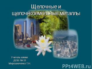 Щелочные и щелочноземельные металлы Учитель химии ДОШ № 13 Мирошниченко Т.Н.