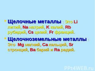 Щелочные металлы : Это Li литий, Na натрий, K калий, Rb рубидий, Cs цезий, Fr фр