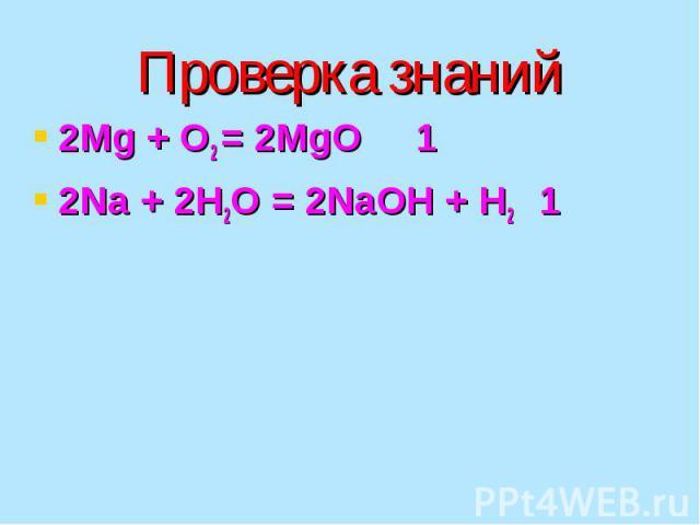 Проверка знаний 2Mg + O2 = 2MgO 1 2Na + 2H2O = 2NaOH + H2 1