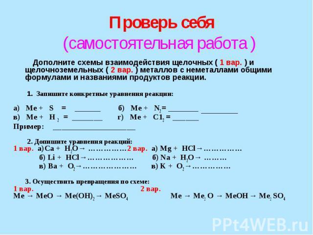 Проверь себя (самостоятельная работа ) Дополните схемы взаимодействия щелочных ( 1 вар. ) и щелочноземельных ( 2 вар. ) металлов с неметаллами общими формулами и названиями продуктов реакции. 1. Запишите конкретные уравнения реакции: а) Ме + S = ___…