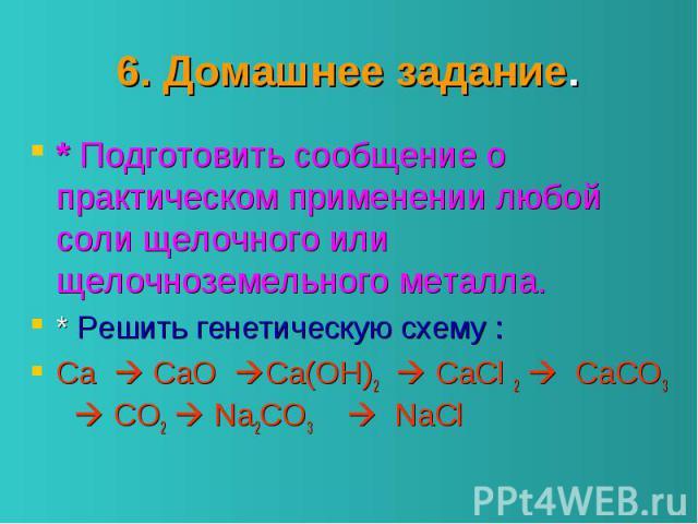 6. Домашнее задание. * Подготовить сообщение о практическом применении любой соли щелочного или щелочноземельного металла. * Решить генетическую схему : Ca CaO Ca(OH)2 CaCl 2 CaCO3 CO2 Na2CO3 NaCl