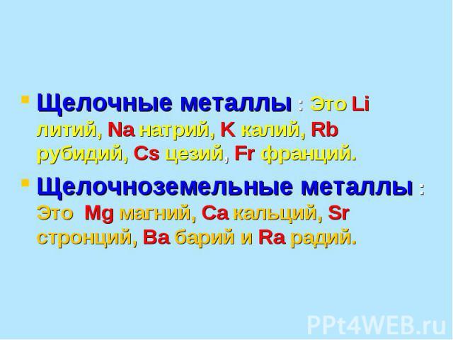 Щелочные металлы : Это Li литий, Na натрий, K калий, Rb рубидий, Cs цезий, Fr франций. Щелочноземельные металлы : Это Mg магний, Ca кальций, Sr стронций, Ba барий и Ra радий.