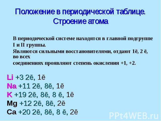Положение в периодической таблице. Строение атома В периодической системе находятся в главной подгруппе I и II группы. Являются сильными восстановителями, отдают 1ē, 2 ē, во всех соединениях проявляют степень окисления +1, +2. Li +3 2ē, 1ē Na +11 2ē…