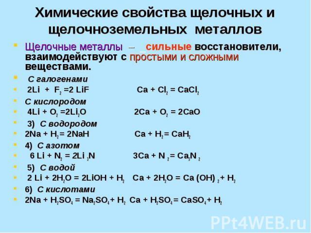 Химические свойства щелочных и щелочноземельных металлов Щелочные металлы – _сильные восстановители, взаимодействуют с простыми и сложными веществами. С галогенами 2Li + F2 =2 LiF Сa + Cl2 = СaCl2 C кислородом 4Li + O2 =2Li2O 2Сa + O2 = 2СaO 3) С во…