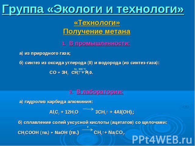 В промышленности: В промышленности: а) из природного газа; б) синтез из оксида углерода (II) и водорода (из синтез-газа): CO + 3H2 CH4↑ + H20. В лаборатории: а) гидролиз карбида алюминия: Al4C3 + 12H2O 3CH4↑ + 4Al(OH)3; б) сплавление солей уксусной …