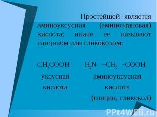 Простейшей является аминоуксусная (аминоэтановая) кислота; иначе ее называют гли