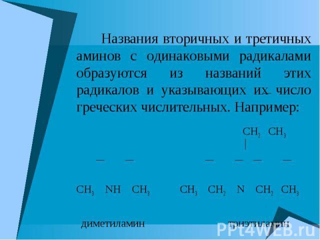 Названия вторичных и третичных аминов с одинаковыми радикалами образуются из названий этих радикалов и указывающих их число греческих числительных. Например: CH2 CH3 СH3 NH CH3 CH3 CH2 N CH2 CH3 диметиламин триэтиламин