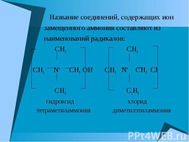 Название соединений, содержащих ион Название соединений, содержащих ион замещенного аммония составляют из наименований радикалов: CH3 CH3 CH3 N+ CH3 OH- CH3 N+ CH3 Cl- CH3 C2H5 гидроксид хлорид тетраметиламмония диметилэтиламмония