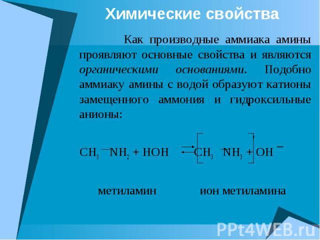 Химические свойства Как производные аммиака амины проявляют основные свойства и являются органическими основаниями. Подобно аммиаку амины с водой образуют катионы замещенного аммония и гидроксильные анионы: + CH3 NH2 + HOH CH3 NH3 + OH ¯ метиламин и…