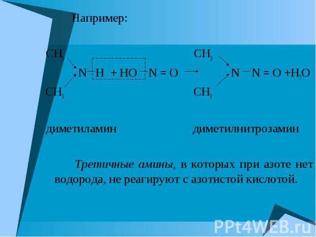Например: Например: CH3 CH3 N H + HO N = О N N = О +H2O CH3 CH3 диметиламин диметилнитрозамин Третичные амины, в которых при азоте нет водорода, не реагируют с азотистой кислотой.