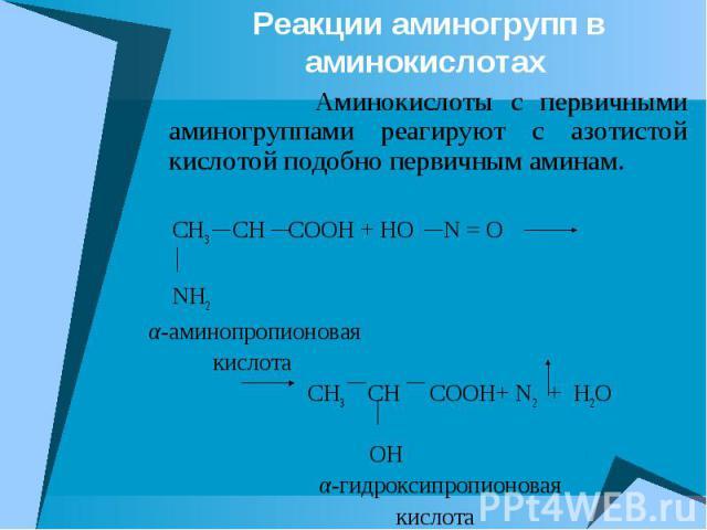 Реакции аминогрупп в аминокислотах Аминокислоты с первичными аминогруппами реагируют с азотистой кислотой подобно первичным аминам. СH3 CH COOH + HO N = O NH2 α-аминопропионовая кислота CH3 CH COOH+ N2 + H2O OH α-гидроксипропионовая кислота