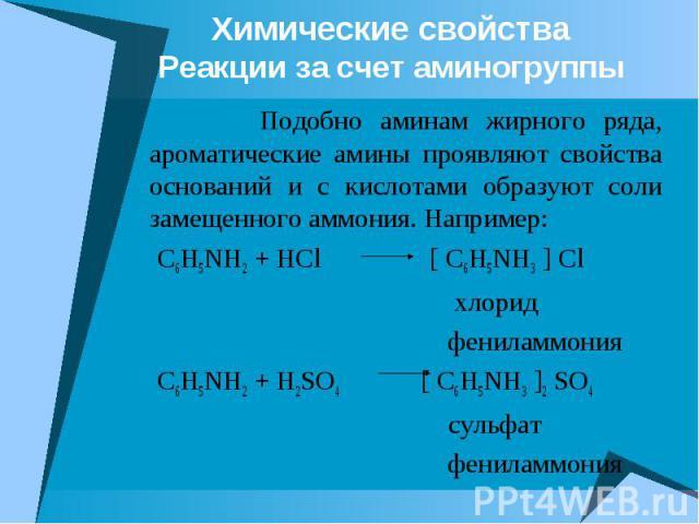 Химические свойства Реакции за счет аминогруппы Подобно аминам жирного ряда, ароматические амины проявляют свойства оснований и с кислотами образуют соли замещенного аммония. Например: C6H5NH2 + HCl [ C6H5NH3 ] Cl хлорид фениламмония C6H5NH2 + H2SO4…