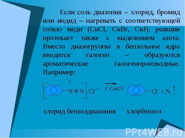 Если соль диазония – хлорид, бромид или иодид – нагревать с соответствующей солью меди (CuCl, CuBr, CuJ), реакция протекает также с выделением азота. Вместо диазогруппы в бензольное ядро вводится галоген – образуются ароматические галогенпроизводные…