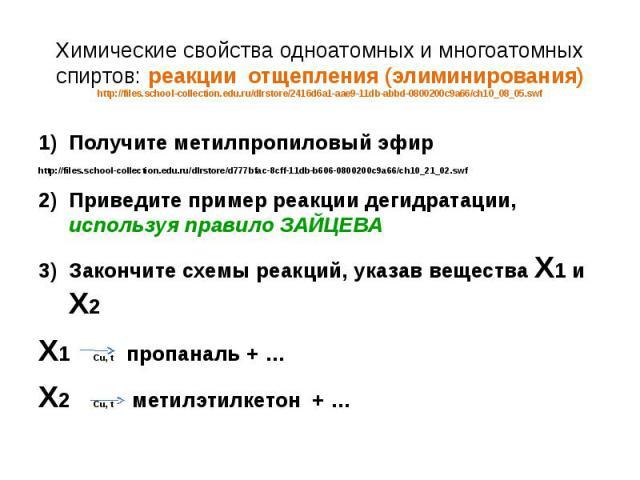 Химические свойства одноатомных и многоатомных спиртов: реакции отщепления (элиминирования) http://files.school-collection.edu.ru/dlrstore/2416d6a1-aae9-11db-abbd-0800200c9a66/ch10_08_05.swf Получите метилпропиловый эфир http://files.school-collecti…