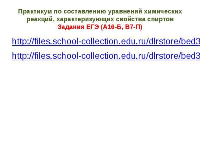 Практикум по составлению уравнений химических реакций, характеризующих свойства спиртов Задания ЕГЭ (А16-Б, В7-П) http://files.school-collection.edu.ru/dlrstore/bed3009e-8cff-11db-b606-0800200c9a66/index_mht.htm http://files.school-collection.edu.ru…