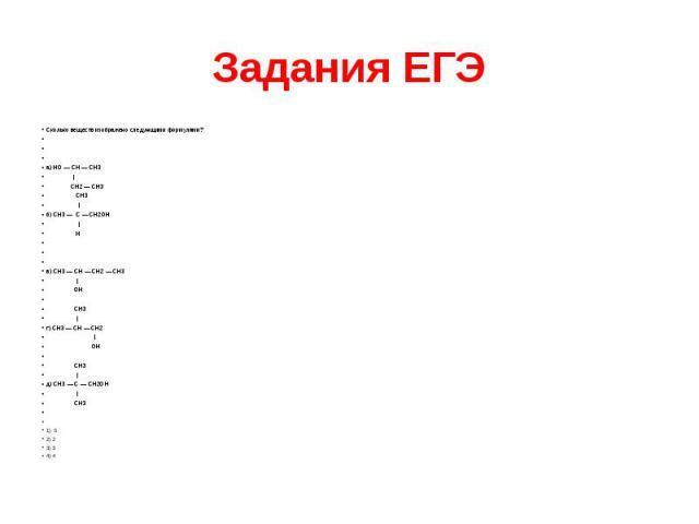 Задания ЕГЭ Сколько веществ изображено следующими формулами?    а) HО — CH — CH3 | CH2 — СН3 CH3 | б) CH3 — C — CН2ОН | H    в) CH3 — CH — СН2 — СН3 | ОH  CH3 | г) CH3 — CН — СH2 | ОH  СH3 | д) СН3 — C…