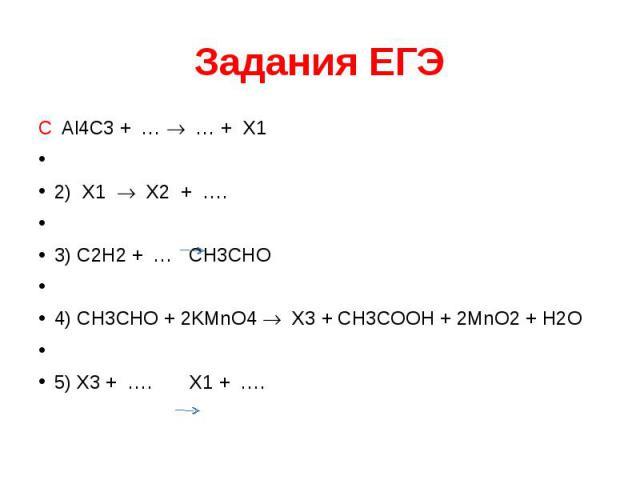 Задания ЕГЭ C Al4C3 + … … + Х1  2) Х1 Х2 + ….  3) C2H2 + … СH3CHO  4) СH3CHO + 2KMnO4 Х3 + СH3COOH + 2MnO2 + H2O  5) Х3 + …. Х1 + ….