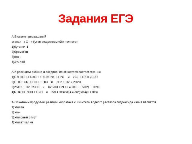 Задания ЕГЭ А В схеме превращений этанол X бутан веществом «Х» является 1)бутанол-1 2)бромэтан 3)этан 4)Этилен А К реакциям обмена и соединения относятся соответственно 1)C6H5OH + NaOH C6H5ONa + H2O и 2Cu + O2 = 2CuO 2)CH4 + Cl2 CH3Cl + HCl и 2H2 + …