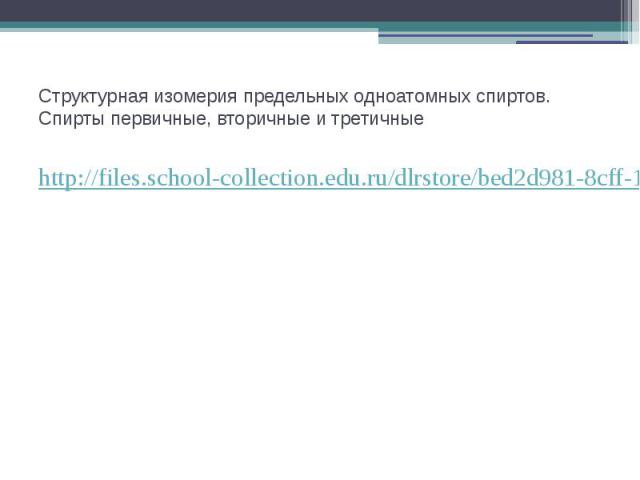 Структурная изомерия предельных одноатомных спиртов. Спирты первичные, вторичные и третичные http://files.school-collection.edu.ru/dlrstore/bed2d981-8cff-11db-b606-0800200c9a66/ch10_17_02.swf