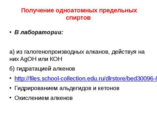 Получение одноатомных предельных спиртов В лаборатории: а) из галогенопроизводных алканов, действуя на них AgOH или КОН б) гидратацией алкенов http://files.school-collection.edu.ru/dlrstore/bed30096-8cff-11db-b606-0800200c9a66/ch10_17_11.swf Гидриро…