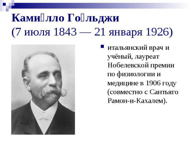Ками лло Го льджи (7 июля 1843 — 21 января 1926) итальянский врач и учёный, лауреат Нобелевской премии по физиологии и медицине в 1906 году (совместно с Сантьяго Рамон-и-Кахалем).