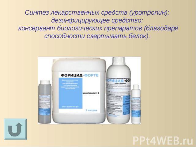 Синтез лекарственных средств (уротропин); дезинфицирующее средство; консервант биологических препаратов (благодаря способности свертывать белок).