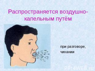Распространяется воздушно-капельным путём при разговоре, чихании
