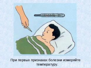 При первых признаках болезни измеряйте температуру. При первых признаках болезни