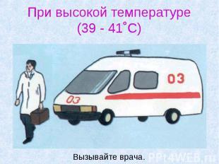 При высокой температуре (39 - 41˚С) Вызывайте врача.