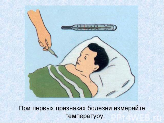 При первых признаках болезни измеряйте температуру. При первых признаках болезни измеряйте температуру.