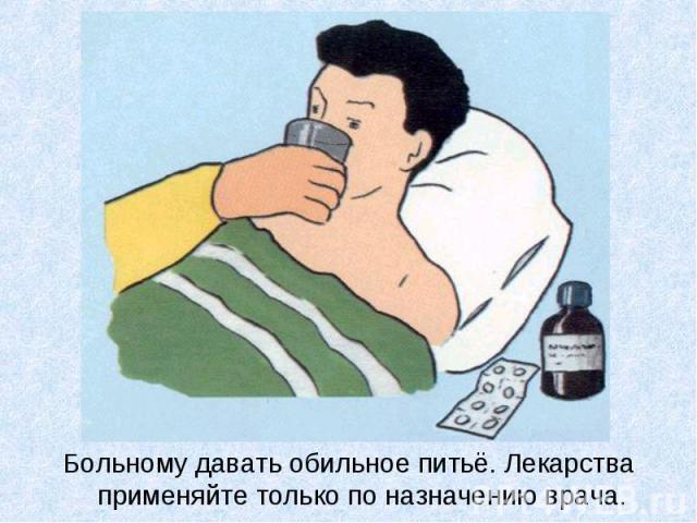 Больному давать обильное питьё. Лекарства применяйте только по назначению врача. Больному давать обильное питьё. Лекарства применяйте только по назначению врача.