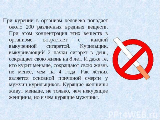 При курении в организм человека попадает около 200 различных вредных веществ. При этом концентрация этих веществ в организме возрастает с каждой выкуренной сигаретой. Курильщик, выкуривающий 2 пачки сигарет в день, сокращает свою жизнь на 8 лет. И д…
