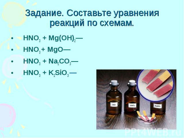 Задание. Составьте уравнения реакций по схемам. HNO3 + Mg(OH)2— HNO3 + MgO— HNO3 + Na2CO3— HNO3 + K2SiO3 —