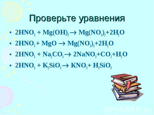Проверьте уравнения 2HNO3 + Mg(OH)2 Mg(NO3)2+2H2O 2HNO3 + MgO Mg(NO3)2+2H2O 2HNO3 + Na2CO3 2NaNO3+CO2+H2O 2HNO3 + K2SiO3 КNO3+ H2SiO3