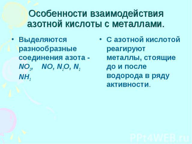 Особенности взаимодействия азотной кислоты с металлами. Выделяются разнообразные соединения азота - NO2, NO, N2O, N2 NH3