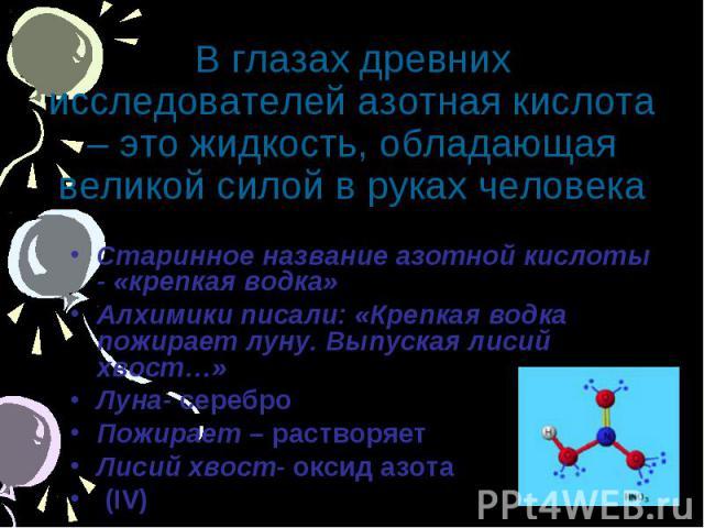 В глазах древних исследователей азотная кислота – это жидкость, обладающая великой силой в руках человека Старинное название азотной кислоты - «крепкая водка» Алхимики писали: «Крепкая водка пожирает луну. Выпуская лисий хвост…» Луна- серебро Пожира…