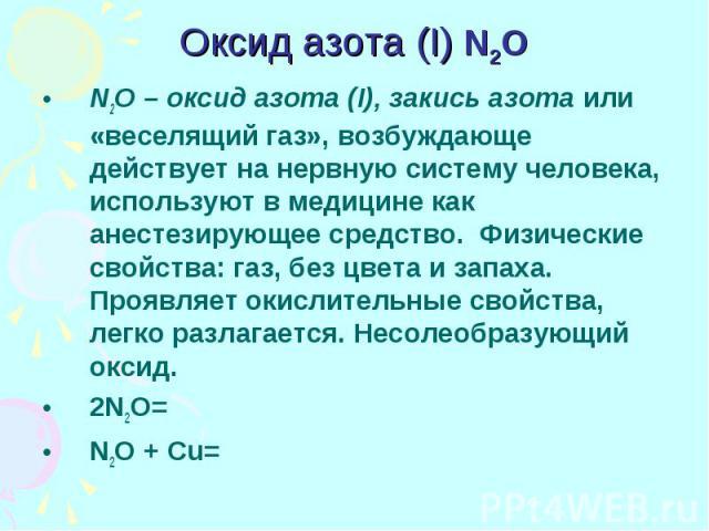 Оксид азота (I) N2O N2O – оксид азота (I), закись азота или «веселящий газ», возбуждающе действует на нервную систему человека, используют в медицине как анестезирующее средство. Физические свойства: газ, без цвета и запаха. Проявляет окислительные …
