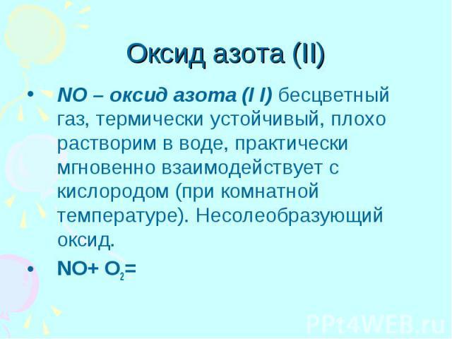 Оксид азота (II) NO – оксид азота (I I) бесцветный газ, термически устойчивый, плохо растворим в воде, практически мгновенно взаимодействует с кислородом (при комнатной температуре). Несолеобразующий оксид. NO+ O2=
