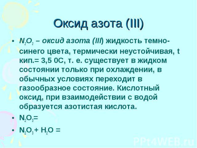 Оксид азота (III) N2O3 – оксид азота (III) жидкость темно-синего цвета, термически неустойчивая, t кип.= 3,5 0С, т. е. существует в жидком состоянии только при охлаждении, в обычных условиях переходит в газообразное состояние. Кислотный оксид, при в…