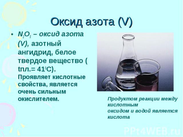 Оксид азота (V) N2O5 – оксид азота (V), азотный ангидрид, белое твердое вещество ( tпл.= 410С). Проявляет кислотные свойства, является очень сильным окислителем.