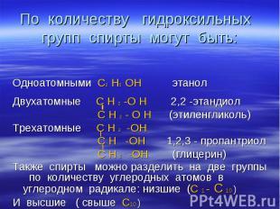 По количеству гидроксильных групп спирты могут быть: Одноатомными С2 Н5 ОН этано