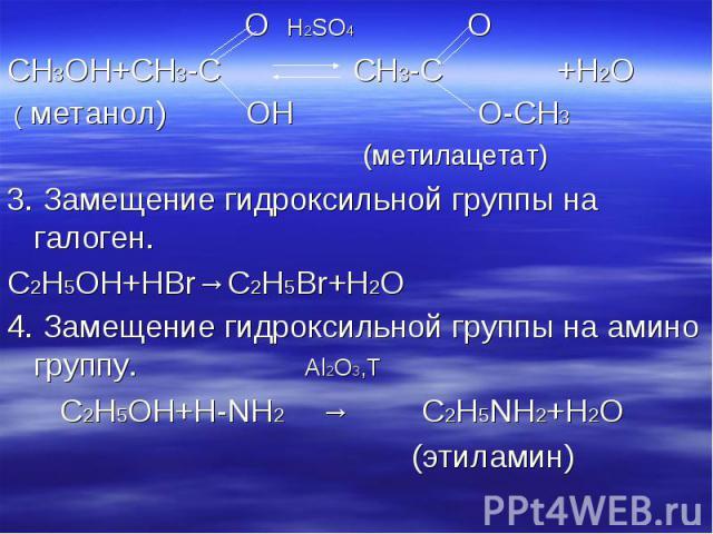 O H2SO4 O O H2SO4 O CH3OH+CH3-C CH3-C +H2O ( метанол) OH O-CH3 (метилацетат) 3. Замещение гидроксильной группы на галоген. C2H5OH+HBr→C2H5Br+H2O 4. Замещение гидроксильной группы на амино группу. Al2O3,T C2H5OH+H-NH2 → C2H5NH2+H2O (этиламин)