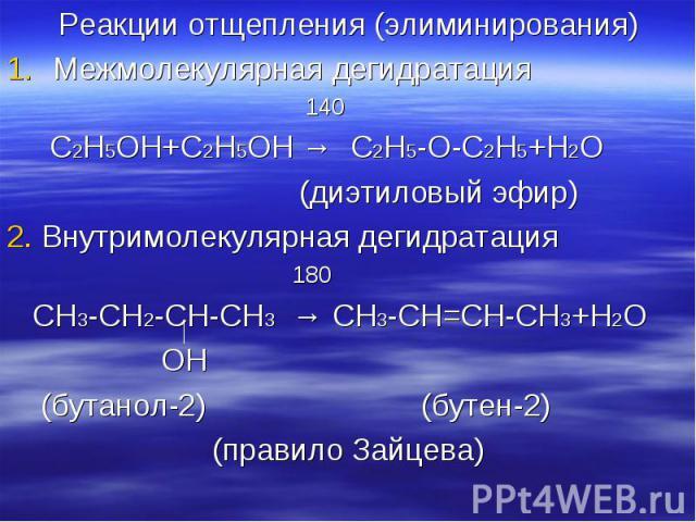 Реакции отщепления (элиминирования) Реакции отщепления (элиминирования) Межмолекулярная дегидратация 140 С2Н5ОН+С2Н5ОН → С2Н5-О-С2Н5+Н2О (диэтиловый эфир) 2. Внутримолекулярная дегидратация 180 СН3-СН2-СН-СН3 → СН3-СН=СН-СН3+Н2О ОН (бутанол-2) (буте…