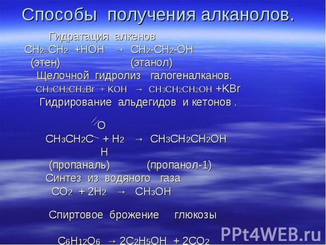 Способы получения алканолов. Гидратация алкенов СН2=СН2 +НОН → СН2-СН2-ОН (этен) (этанол) Щелочной гидролиз галогеналканов. CH3CH2CH2Br + KOH → CH3CH2CH2OH +KBr Гидрирование альдегидов и кетонов . О СН3СН2С + Н2 → СН3СН2СН2ОН Н (пропаналь) (пропанол…
